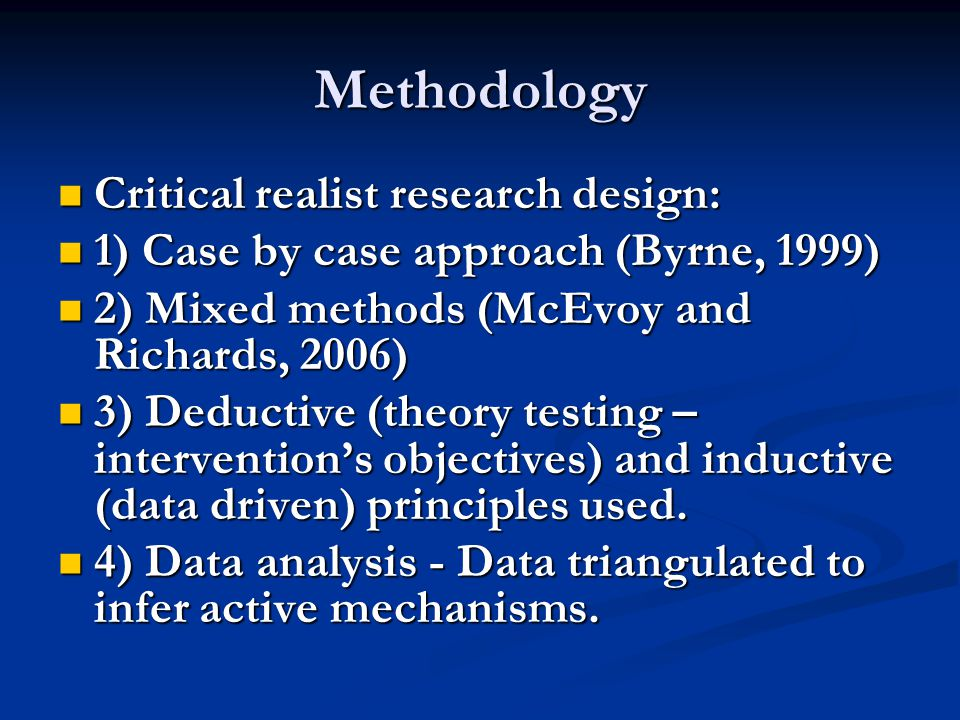 Methodology Critical realist research design: Critical realist research design: 1) Case by case approach (Byrne, 1999) 1) Case by case approach (Byrne, 1999) 2) Mixed methods (McEvoy and Richards, 2006) 2) Mixed methods (McEvoy and Richards, 2006) 3) Deductive (theory testing – intervention's objectives) and inductive (data driven) principles used.