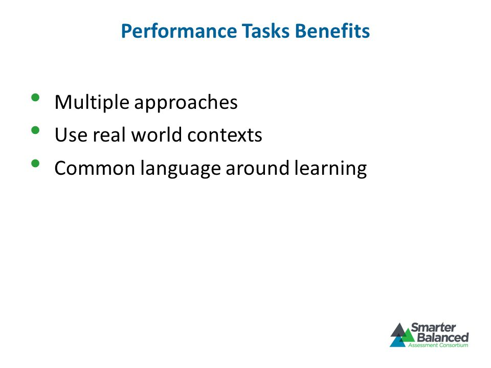 Performance Tasks Benefits Multiple approaches Use real world contexts Common language around learning