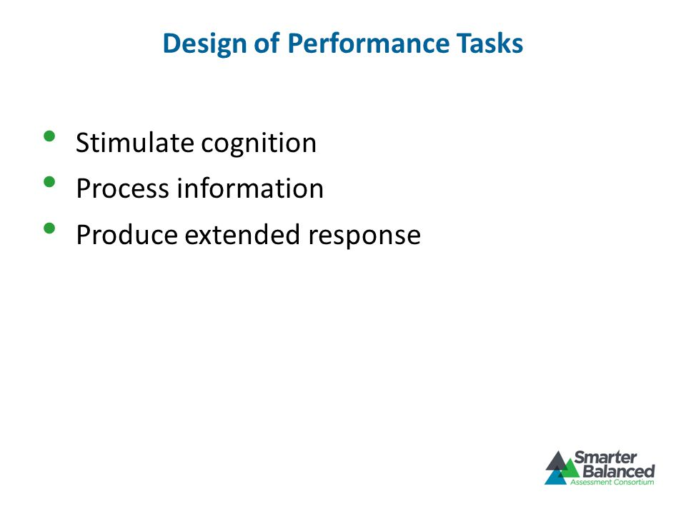 Design of Performance Tasks Stimulate cognition Process information Produce extended response