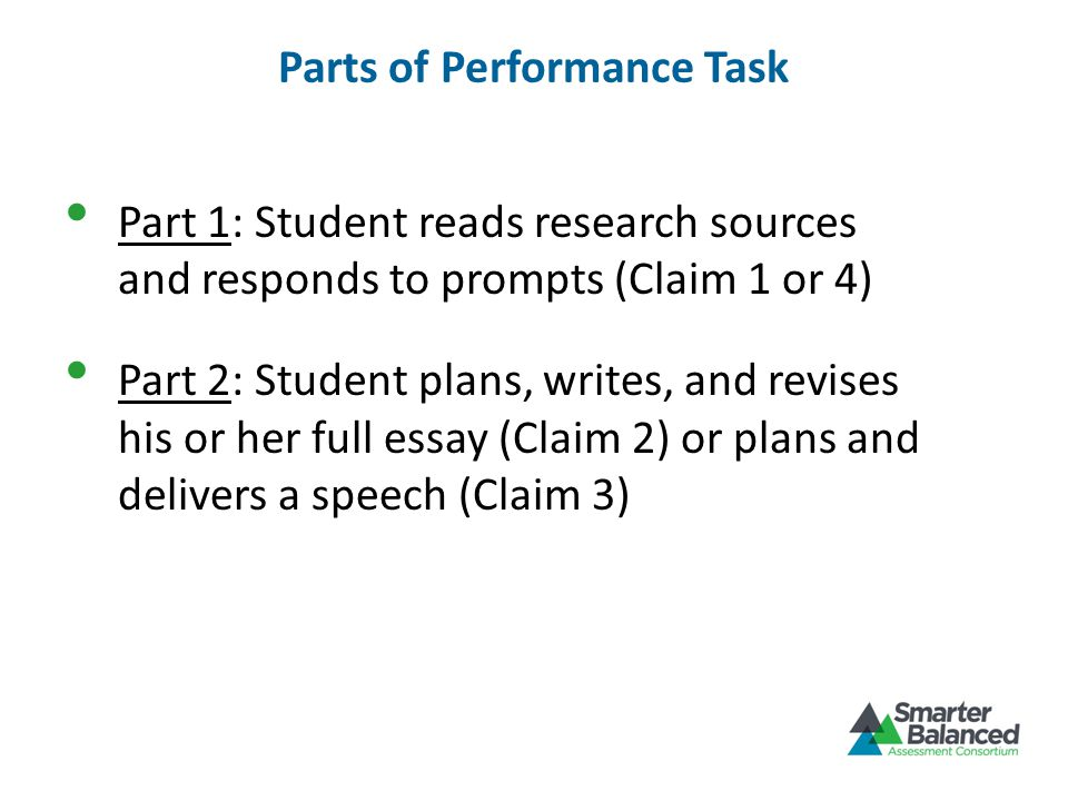 Parts of Performance Task Part 1: Student reads research sources and responds to prompts (Claim 1 or 4) Part 2: Student plans, writes, and revises his or her full essay (Claim 2) or plans and delivers a speech (Claim 3)