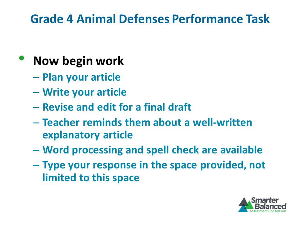 Grade 4 Animal Defenses Performance Task Now begin work – Plan your article – Write your article – Revise and edit for a final draft – Teacher reminds them about a well-written explanatory article – Word processing and spell check are available – Type your response in the space provided, not limited to this space