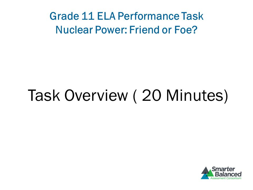Grade 11 ELA Performance Task Nuclear Power: Friend or Foe Task Overview ( 20 Minutes)