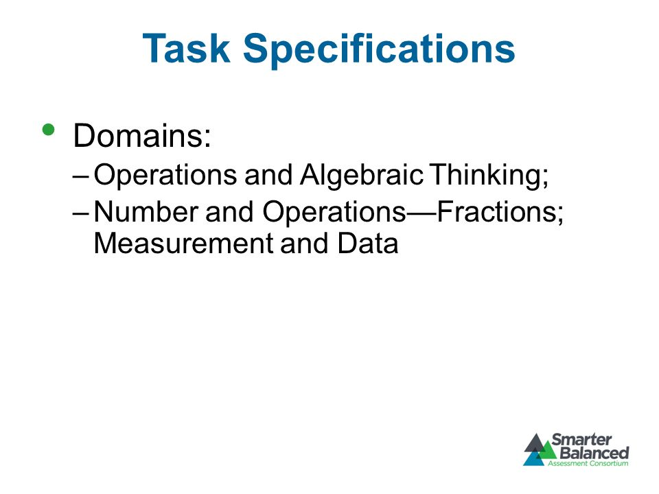 Task Specifications Domains: –Operations and Algebraic Thinking; –Number and Operations—Fractions; Measurement and Data