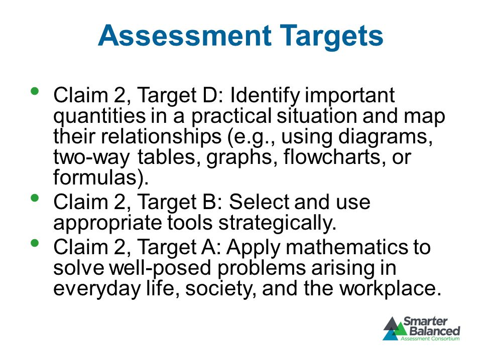 Assessment Targets Claim 2, Target D: Identify important quantities in a practical situation and map their relationships (e.g., using diagrams, two-way tables, graphs, flowcharts, or formulas).
