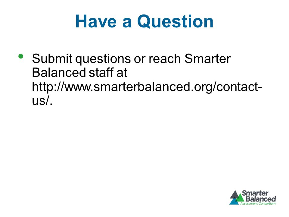 Have a Question Submit questions or reach Smarter Balanced staff at http://www.smarterbalanced.org/contact- us/.
