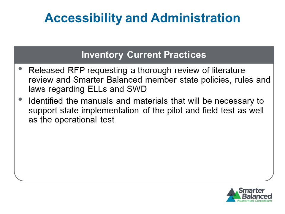 Accessibility and Administration Inventory Current Practices Released RFP requesting a thorough review of literature review and Smarter Balanced member state policies, rules and laws regarding ELLs and SWD Identified the manuals and materials that will be necessary to support state implementation of the pilot and field test as well as the operational test