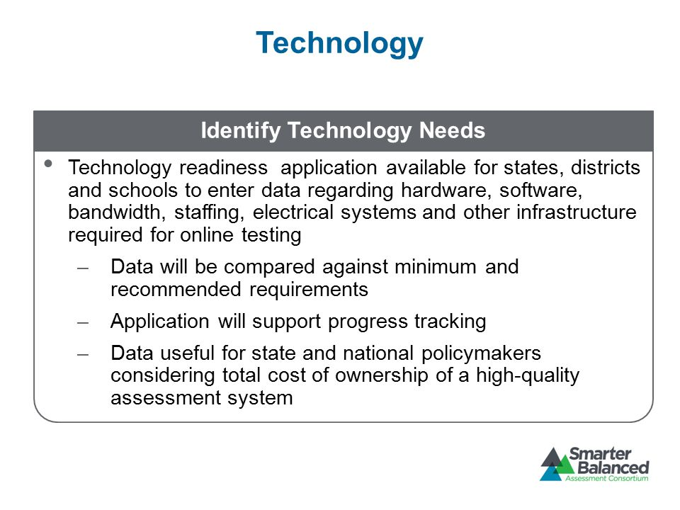 Technology Identify Technology Needs Technology readiness application available for states, districts and schools to enter data regarding hardware, software, bandwidth, staffing, electrical systems and other infrastructure required for online testing –Data will be compared against minimum and recommended requirements –Application will support progress tracking –Data useful for state and national policymakers considering total cost of ownership of a high-quality assessment system