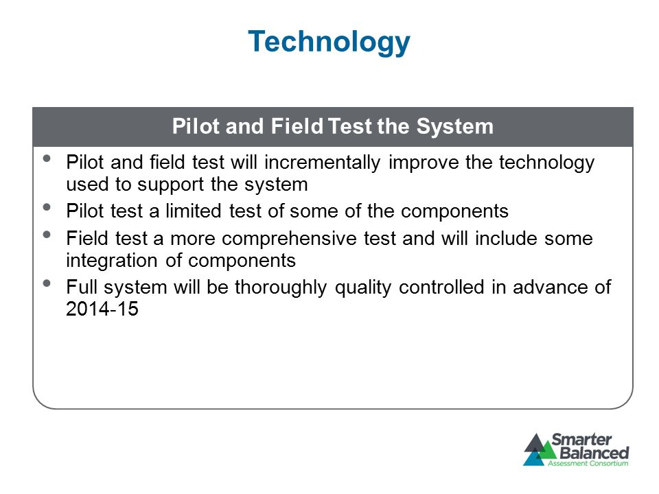 Technology Pilot and Field Test the System Pilot and field test will incrementally improve the technology used to support the system Pilot test a limited test of some of the components Field test a more comprehensive test and will include some integration of components Full system will be thoroughly quality controlled in advance of 2014-15