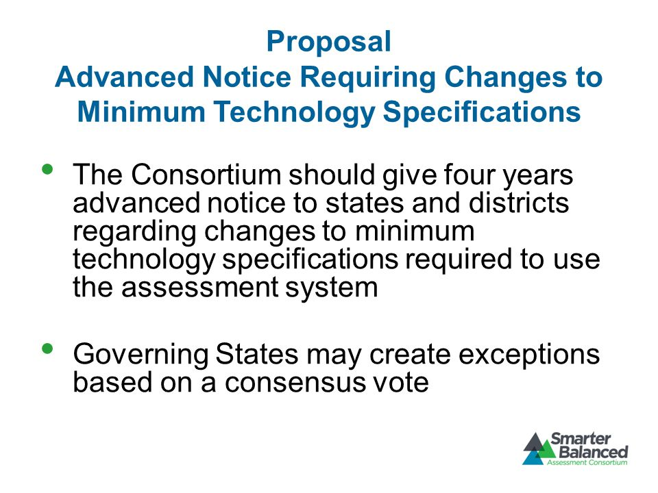Proposal Advanced Notice Requiring Changes to Minimum Technology Specifications The Consortium should give four years advanced notice to states and districts regarding changes to minimum technology specifications required to use the assessment system Governing States may create exceptions based on a consensus vote