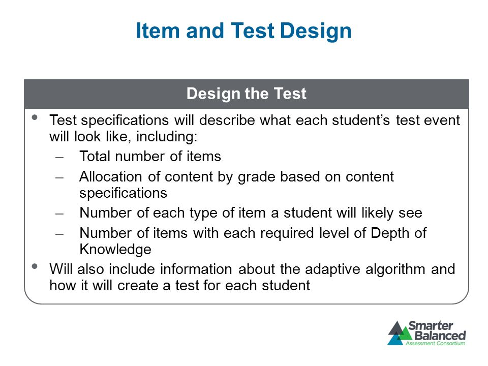 Item and Test Design Design the Test Test specifications will describe what each student's test event will look like, including: –Total number of items –Allocation of content by grade based on content specifications –Number of each type of item a student will likely see –Number of items with each required level of Depth of Knowledge Will also include information about the adaptive algorithm and how it will create a test for each student