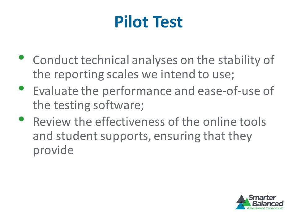 Pilot Test Conduct technical analyses on the stability of the reporting scales we intend to use; Evaluate the performance and ease-of-use of the testing software; Review the effectiveness of the online tools and student supports, ensuring that they provide