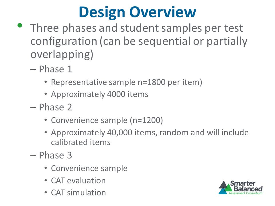 Design Overview Three phases and student samples per test configuration (can be sequential or partially overlapping) – Phase 1 Representative sample n=1800 per item) Approximately 4000 items – Phase 2 Convenience sample (n=1200) Approximately 40,000 items, random and will include calibrated items – Phase 3 Convenience sample CAT evaluation CAT simulation