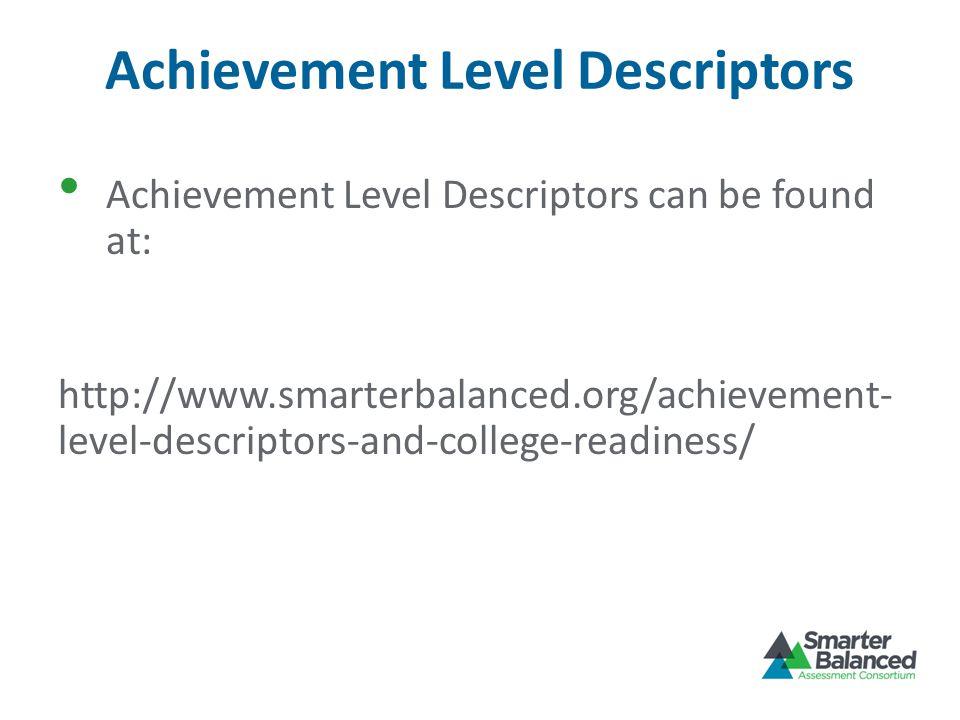 Achievement Level Descriptors Achievement Level Descriptors can be found at: http://www.smarterbalanced.org/achievement- level-descriptors-and-college-readiness/