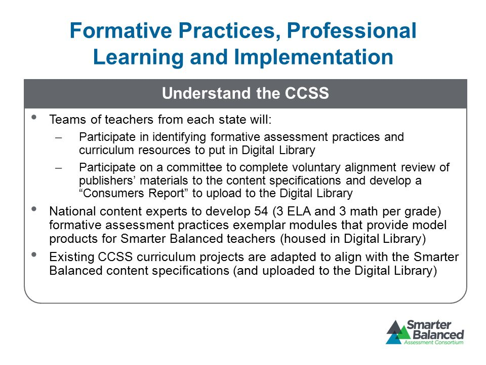 Understand the CCSS Teams of teachers from each state will: –Participate in identifying formative assessment practices and curriculum resources to put in Digital Library –Participate on a committee to complete voluntary alignment review of publishers' materials to the content specifications and develop a Consumers Report to upload to the Digital Library National content experts to develop 54 (3 ELA and 3 math per grade) formative assessment practices exemplar modules that provide model products for Smarter Balanced teachers (housed in Digital Library) Existing CCSS curriculum projects are adapted to align with the Smarter Balanced content specifications (and uploaded to the Digital Library) Formative Practices, Professional Learning and Implementation