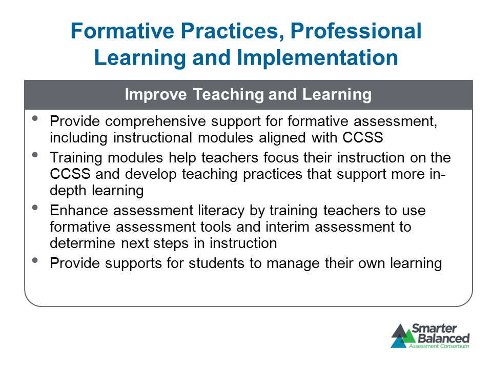 Improve Teaching and Learning Provide comprehensive support for formative assessment, including instructional modules aligned with CCSS Training modules help teachers focus their instruction on the CCSS and develop teaching practices that support more in- depth learning Enhance assessment literacy by training teachers to use formative assessment tools and interim assessment to determine next steps in instruction Provide supports for students to manage their own learning Formative Practices, Professional Learning and Implementation
