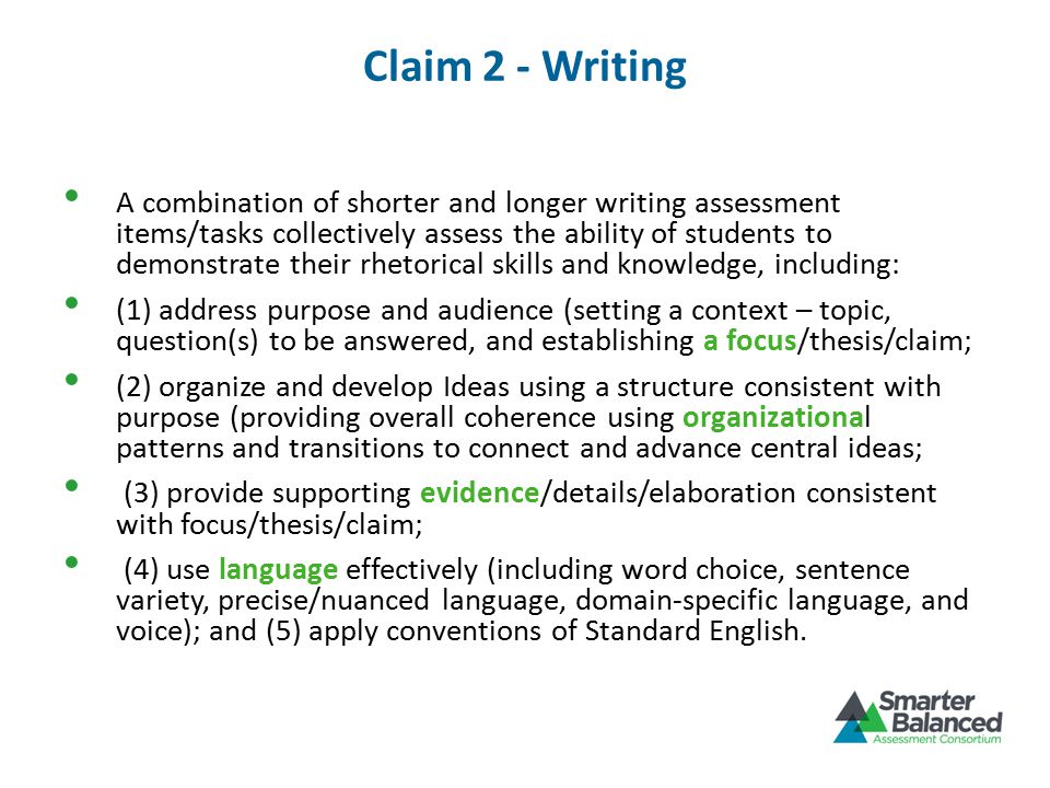 Claim 2 - Writing A combination of shorter and longer writing assessment items/tasks collectively assess the ability of students to demonstrate their rhetorical skills and knowledge, including: (1) address purpose and audience (setting a context – topic, question(s) to be answered, and establishing a focus/thesis/claim; (2) organize and develop Ideas using a structure consistent with purpose (providing overall coherence using organizational patterns and transitions to connect and advance central ideas; (3) provide supporting evidence/details/elaboration consistent with focus/thesis/claim; (4) use language effectively (including word choice, sentence variety, precise/nuanced language, domain-specific language, and voice); and (5) apply conventions of Standard English.