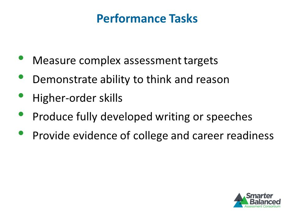 Performance Tasks Measure complex assessment targets Demonstrate ability to think and reason Higher-order skills Produce fully developed writing or speeches Provide evidence of college and career readiness