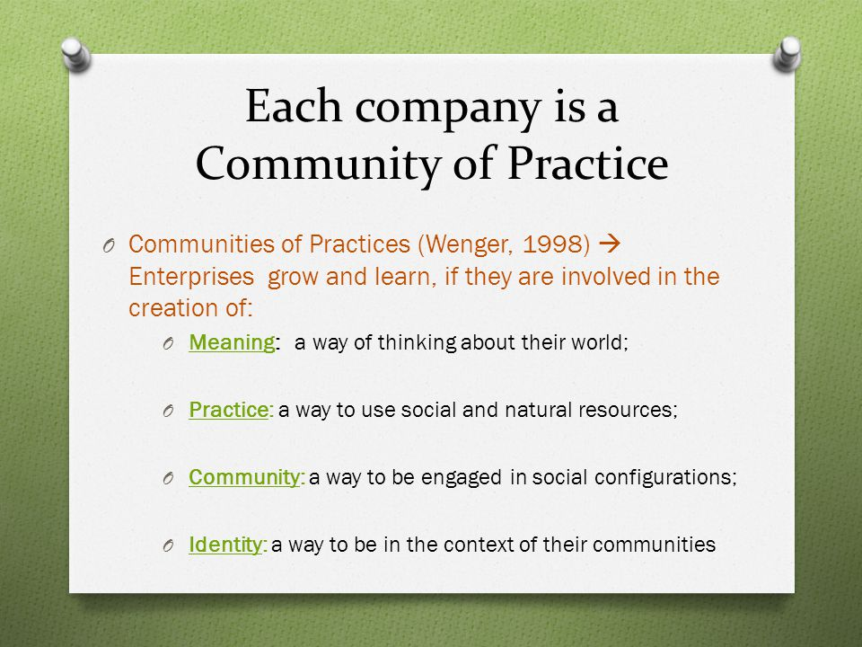 Each company is a Community of Practice O Communities of Practices (Wenger, 1998)  Enterprises grow and learn, if they are involved in the creation of: O Meaning: a way of thinking about their world; O Practice: a way to use social and natural resources; O Community: a way to be engaged in social configurations; O Identity: a way to be in the context of their communities