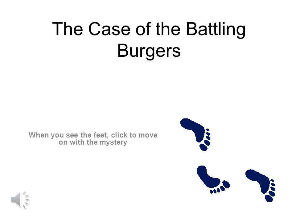 The Case of the Battling Burgers When you see the feet, click to move on with the mystery