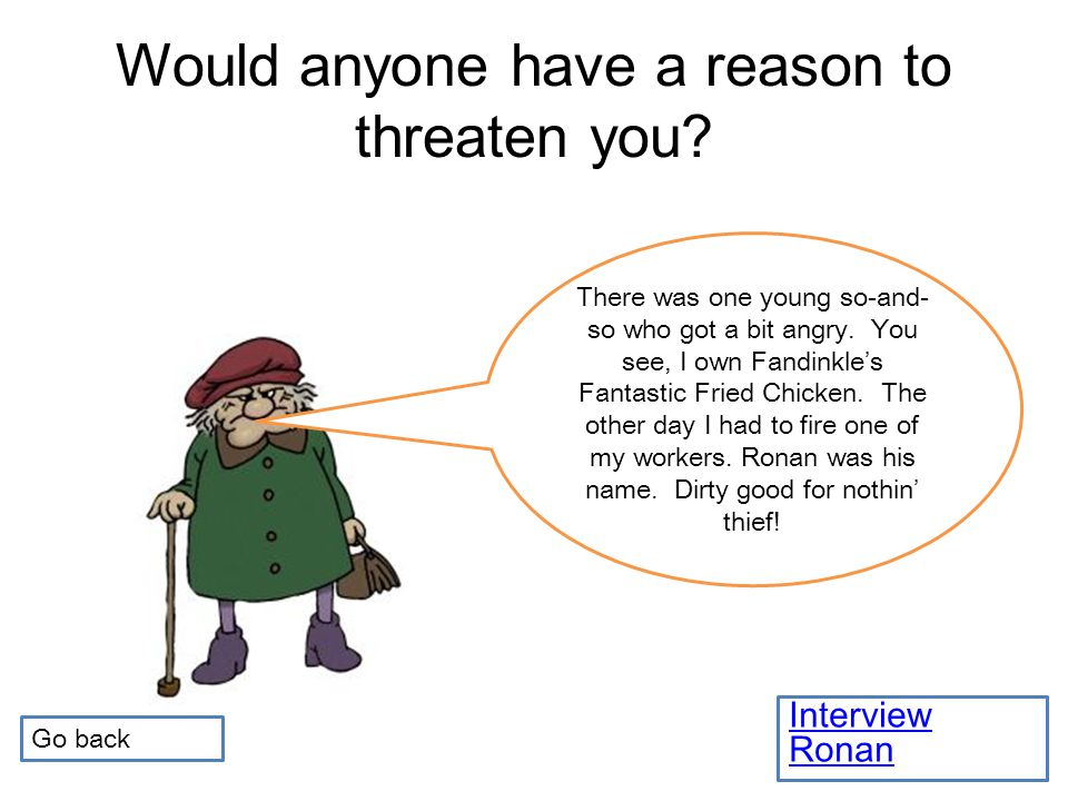 Would anyone have a reason to threaten you.