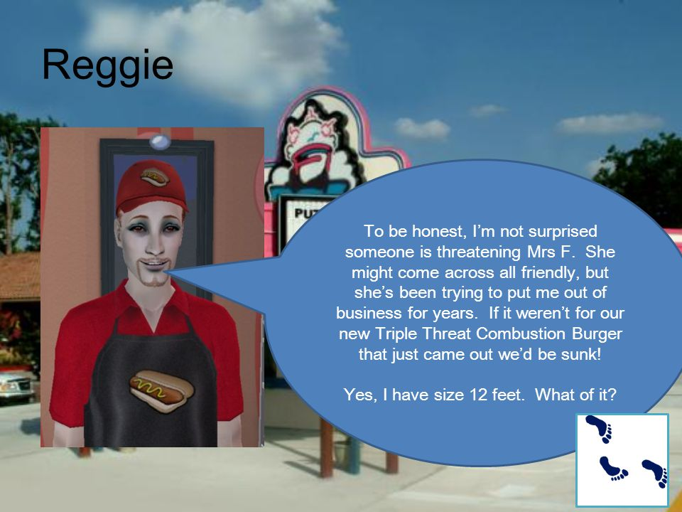 Reggie To be honest, I'm not surprised someone is threatening Mrs F. She might come across all friendly, but she's been trying to put me out of busine