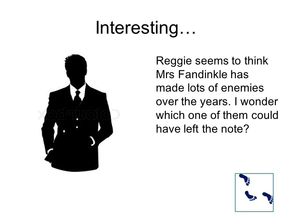 Interesting… Reggie seems to think Mrs Fandinkle has made lots of enemies over the years.