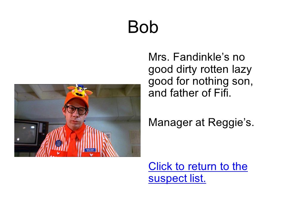 Bob Mrs. Fandinkle's no good dirty rotten lazy good for nothing son, and father of Fifi.