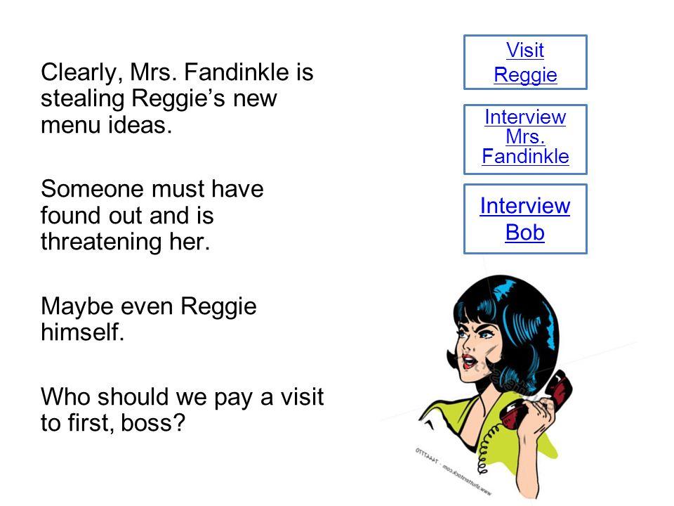 Visit Reggie Clearly, Mrs. Fandinkle is stealing Reggie's new menu ideas.