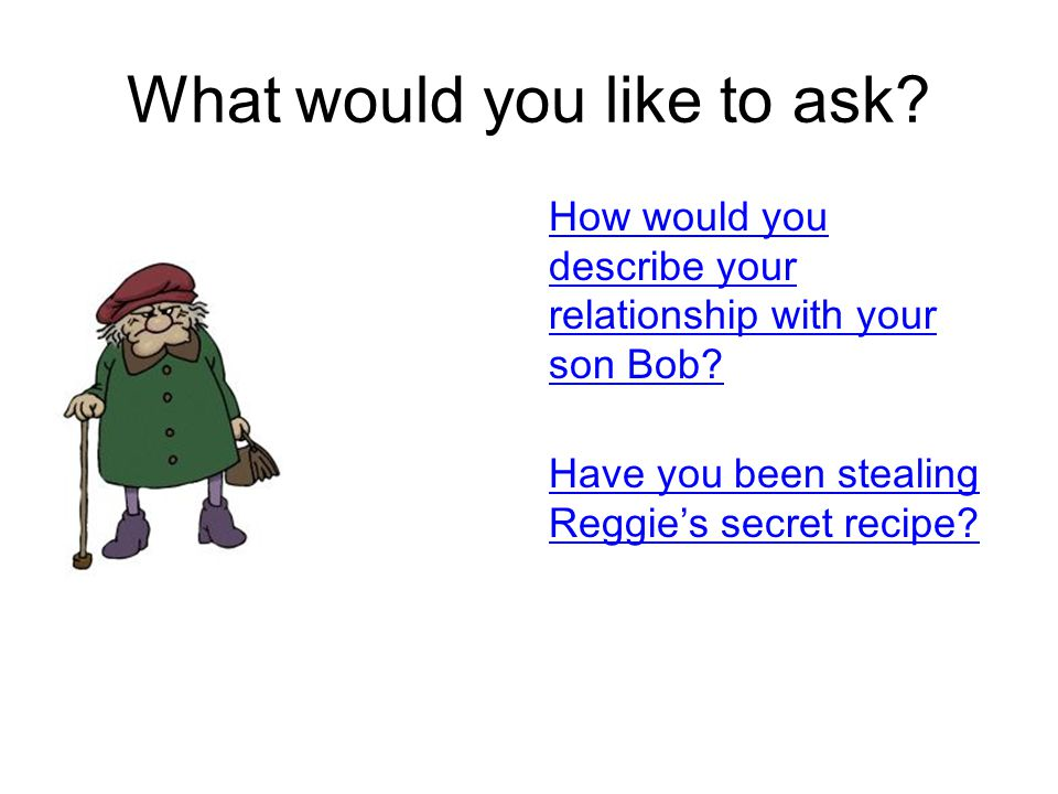 What would you like to ask. How would you describe your relationship with your son Bob.