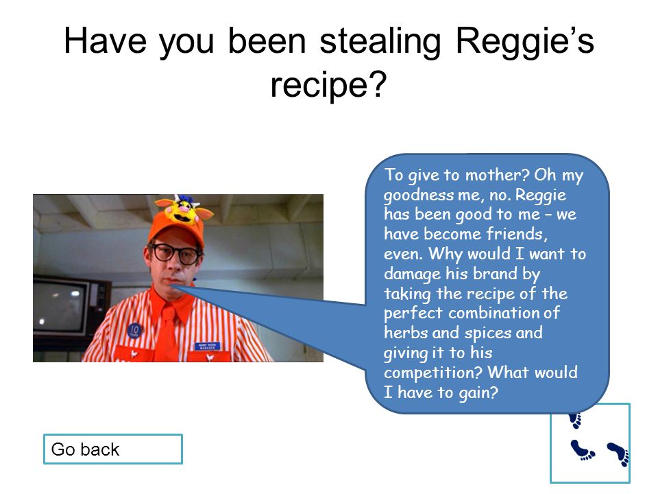 Have you been stealing Reggie's recipe? To give to mother? Oh my goodness me, no. Reggie has been good to me – we have become friends, even. Why would