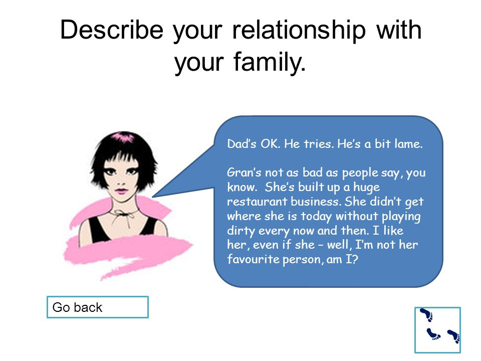 Describe your relationship with your family. Dad's OK.