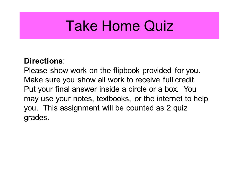 Take Home Quiz Directions: Please show work on the flipbook provided for you. Make sure you show all work to receive full credit. Put your final answe