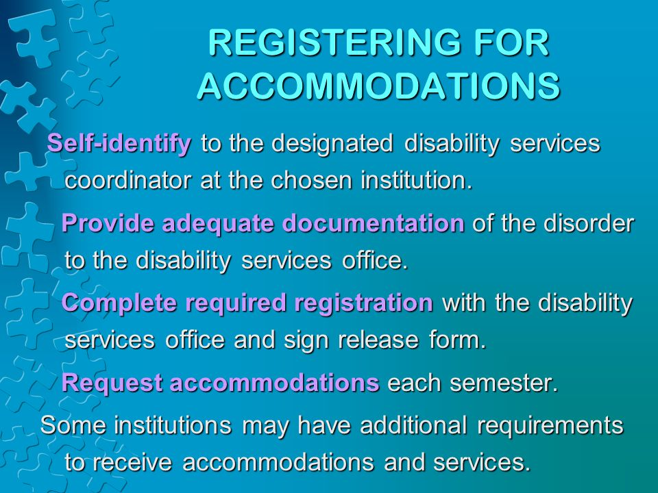 REGISTERING FOR ACCOMMODATIONS Self-identify to the designated disability services coordinator at the chosen institution. Provide adequate documentati