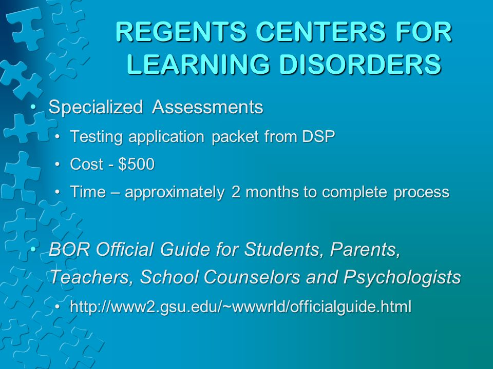 REGENTS CENTERS FOR LEARNING DISORDERS Specialized AssessmentsSpecialized Assessments Testing application packet from DSPTesting application packet from DSP Cost - $500Cost - $500 Time – approximately 2 months to complete processTime – approximately 2 months to complete process BOR Official Guide for Students, Parents, Teachers, School Counselors and PsychologistsBOR Official Guide for Students, Parents, Teachers, School Counselors and Psychologists http://www2.gsu.edu/~wwwrld/officialguide.htmlhttp://www2.gsu.edu/~wwwrld/officialguide.html