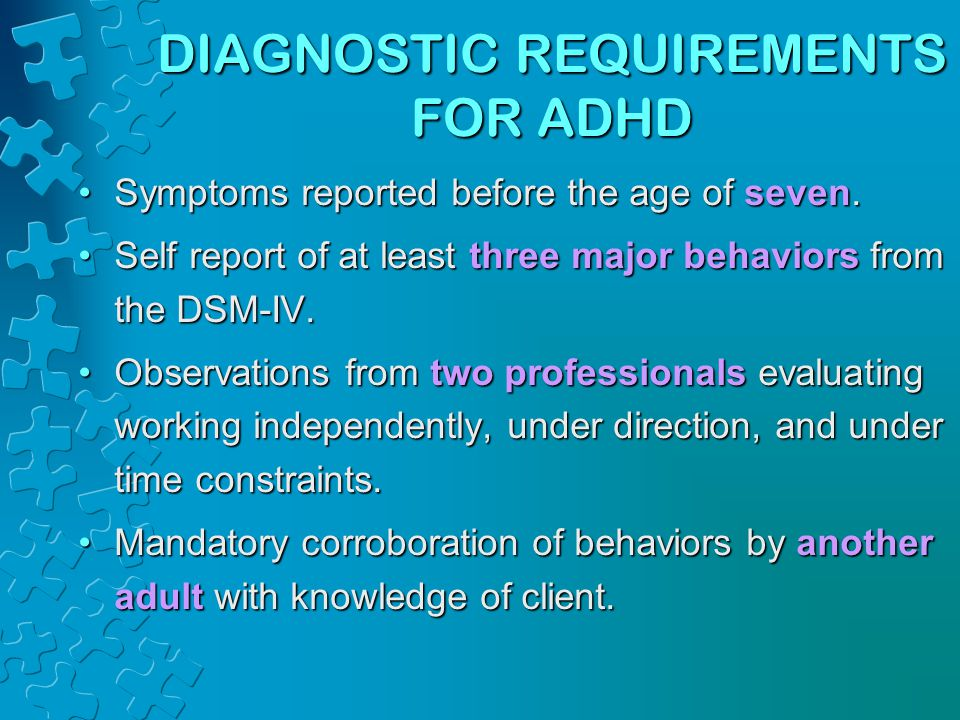 DIAGNOSTIC REQUIREMENTS FOR ADHD Symptoms reported before the age of seven.Symptoms reported before the age of seven.