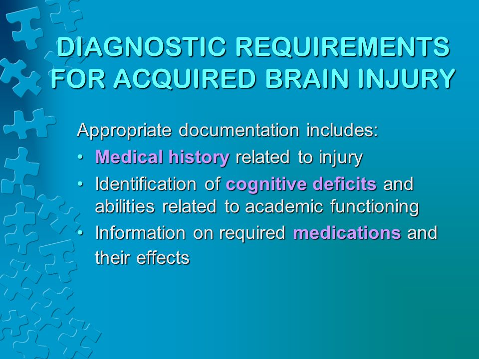 DIAGNOSTIC REQUIREMENTS FOR ACQUIRED BRAIN INJURY Appropriate documentation includes: Medical history related to injuryMedical history related to inju