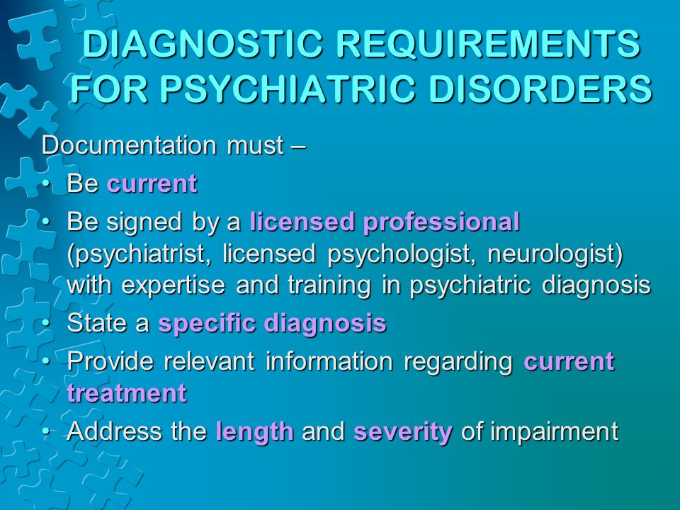 DIAGNOSTIC REQUIREMENTS FOR PSYCHIATRIC DISORDERS Documentation must – Be currentBe current Be signed by a licensed professional (psychiatrist, licensed psychologist, neurologist) with expertise and training in psychiatric diagnosisBe signed by a licensed professional (psychiatrist, licensed psychologist, neurologist) with expertise and training in psychiatric diagnosis State a specific diagnosisState a specific diagnosis Provide relevant information regarding current treatmentProvide relevant information regarding current treatment Address the length and severity of impairmentAddress the length and severity of impairment