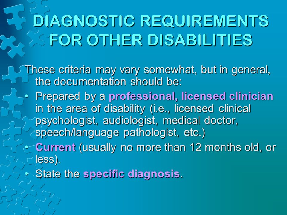 DIAGNOSTIC REQUIREMENTS FOR OTHER DISABILITIES These criteria may vary somewhat, but in general, the documentation should be: Prepared by a professional, licensed clinician in the area of disability (i.e., licensed clinical psychologist, audiologist, medical doctor, speech/language pathologist, etc.)Prepared by a professional, licensed clinician in the area of disability (i.e., licensed clinical psychologist, audiologist, medical doctor, speech/language pathologist, etc.) Current (usually no more than 12 months old, or less).Current (usually no more than 12 months old, or less).