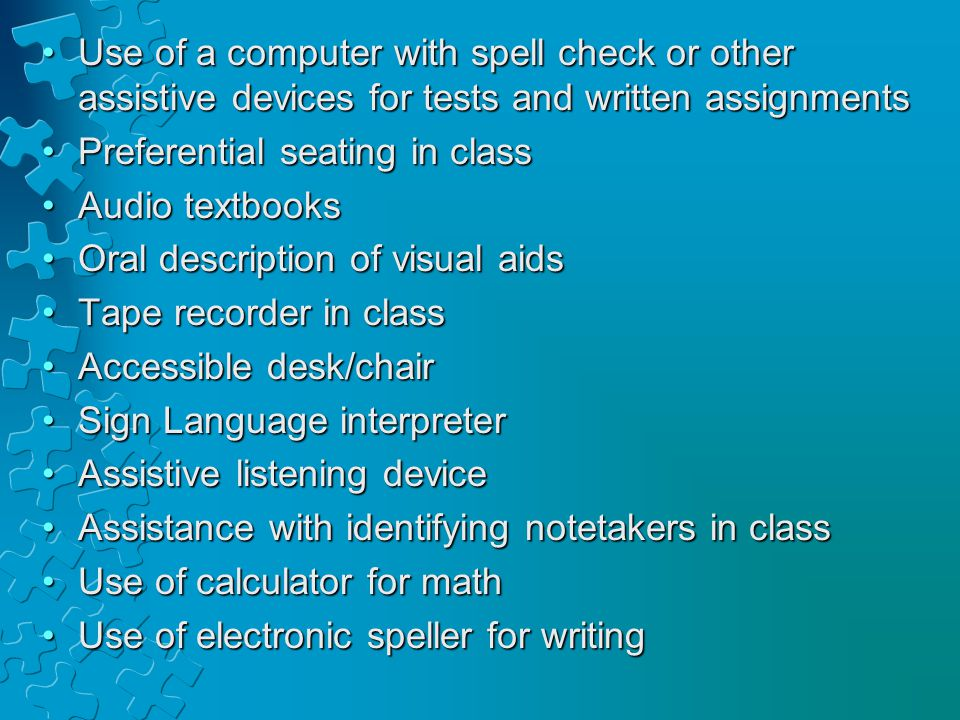 Use of a computer with spell check or other assistive devices for tests and written assignmentsUse of a computer with spell check or other assistive devices for tests and written assignments Preferential seating in classPreferential seating in class Audio textbooksAudio textbooks Oral description of visual aidsOral description of visual aids Tape recorder in classTape recorder in class Accessible desk/chairAccessible desk/chair Sign Language interpreterSign Language interpreter Assistive listening deviceAssistive listening device Assistance with identifying notetakers in classAssistance with identifying notetakers in class Use of calculator for mathUse of calculator for math Use of electronic speller for writingUse of electronic speller for writing