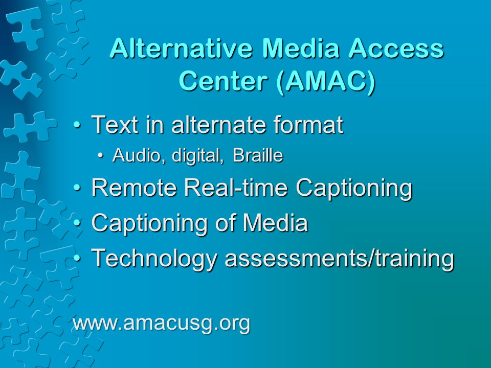Alternative Media Access Center (AMAC) Text in alternate formatText in alternate format Audio, digital, BrailleAudio, digital, Braille Remote Real-time CaptioningRemote Real-time Captioning Captioning of MediaCaptioning of Media Technology assessments/trainingTechnology assessments/trainingwww.amacusg.org