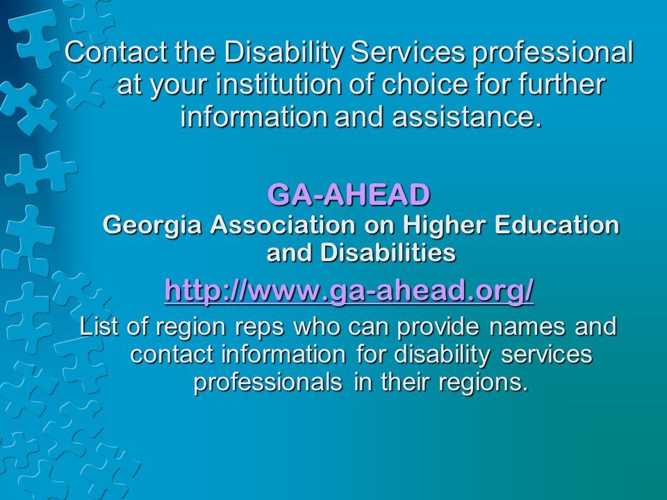 Contact the Disability Services professional at your institution of choice for further information and assistance. GA-AHEAD Georgia Association on Hig