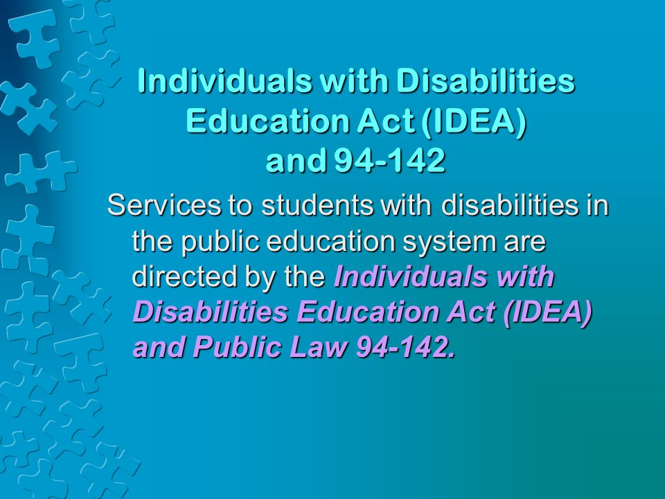 Individuals with Disabilities Education Act (IDEA) and 94-142 Services to students with disabilities in the public education system are directed by th