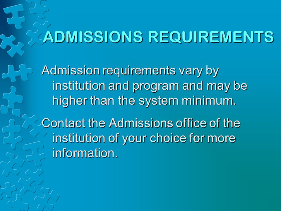 ADMISSIONS REQUIREMENTS Admission requirements vary by institution and program and may be higher than the system minimum.