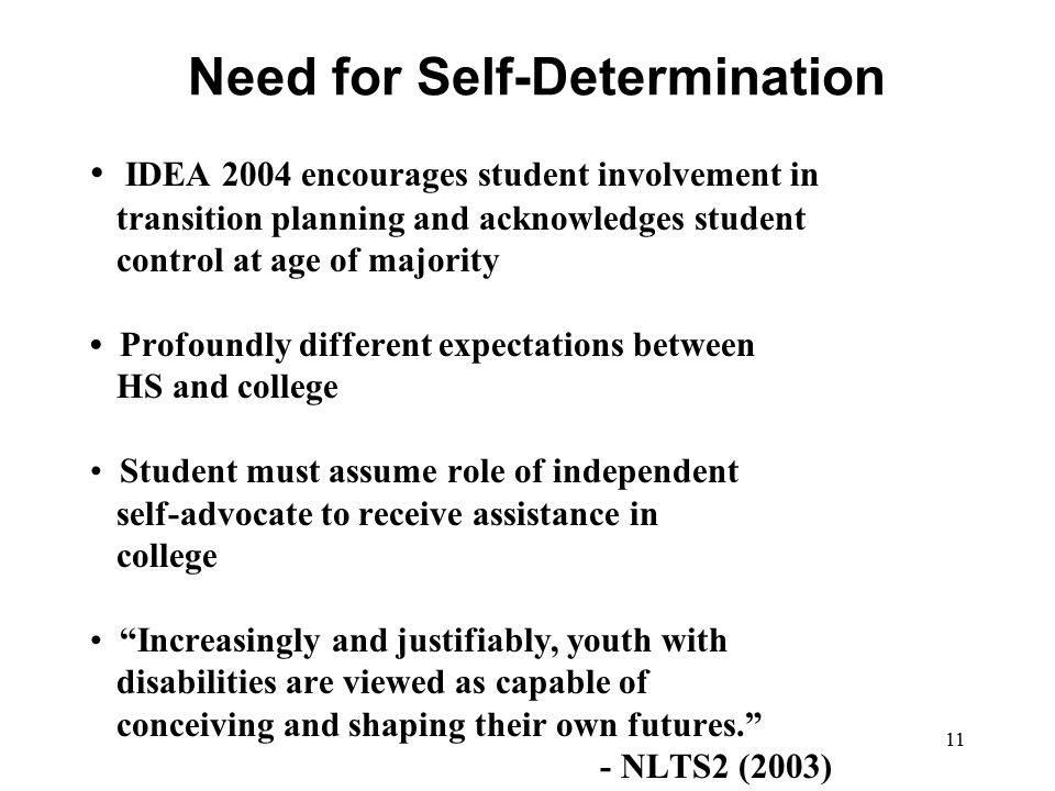 11 Need for Self-Determination IDEA 2004 encourages student involvement in transition planning and acknowledges student control at age of majority Pro