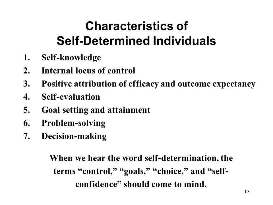 13 Characteristics of Self-Determined Individuals 1.Self-knowledge 2.Internal locus of control 3.Positive attribution of efficacy and outcome expectan