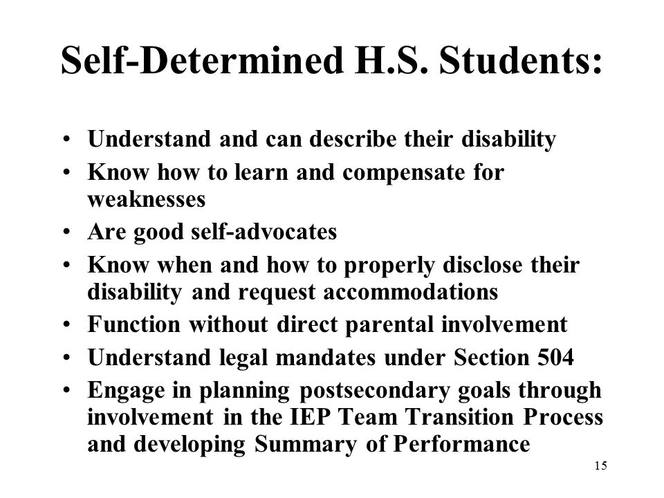 15 Self-Determined H.S. Students: Understand and can describe their disability Know how to learn and compensate for weaknesses Are good self-advocates