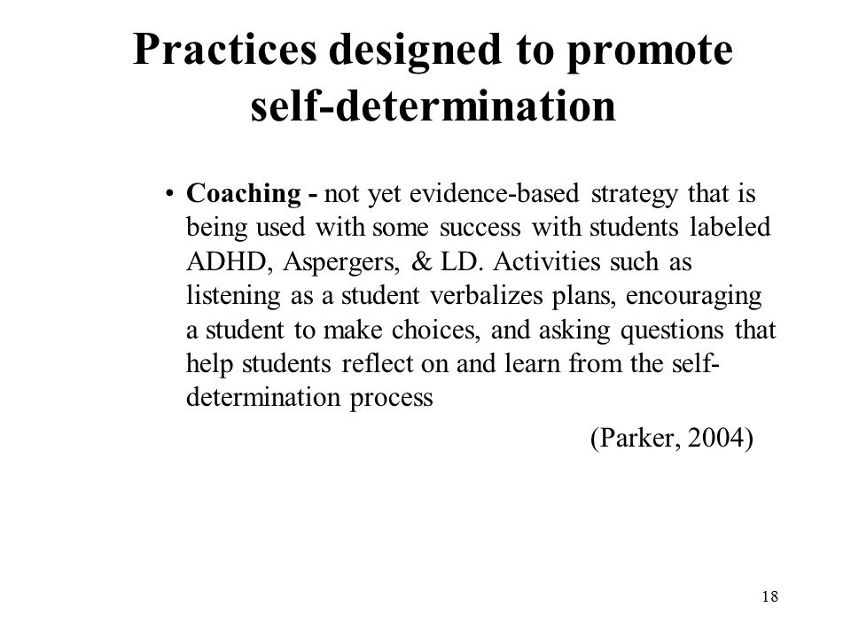 18 Practices designed to promote self-determination Coaching - not yet evidence-based strategy that is being used with some success with students labe