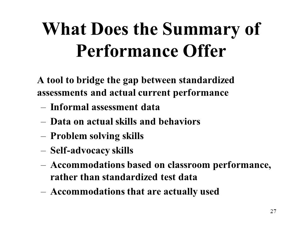 27 What Does the Summary of Performance Offer A tool to bridge the gap between standardized assessments and actual current performance –Informal asses