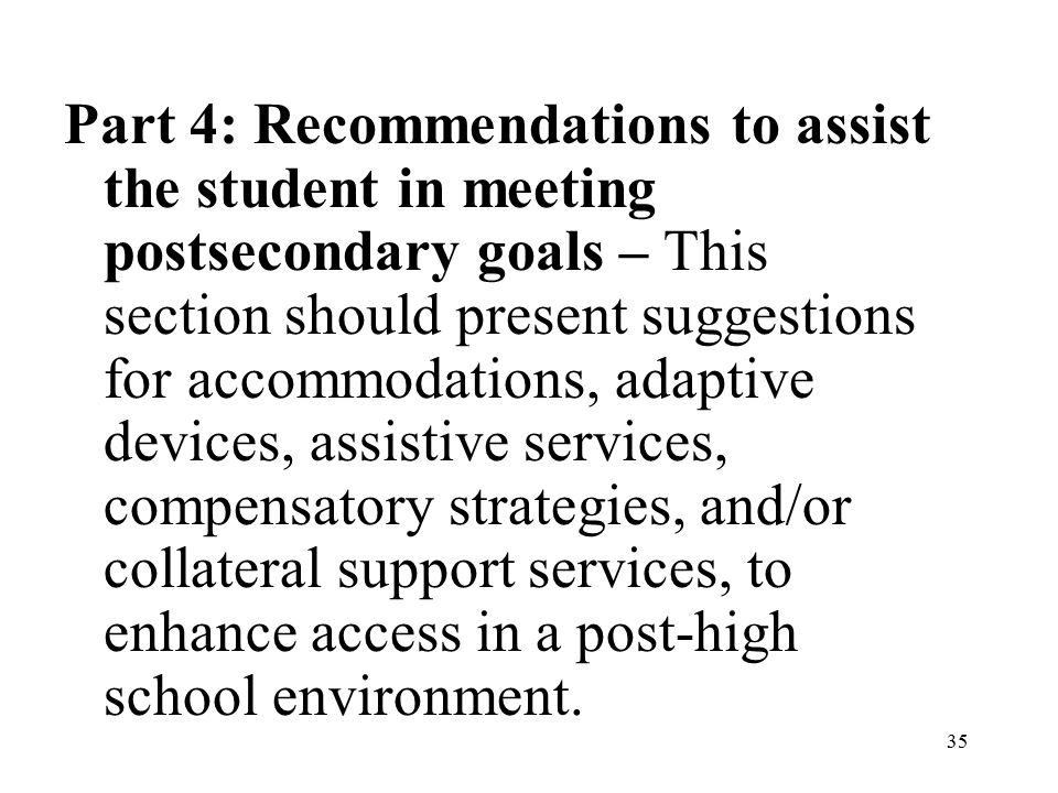 35 Part 4: Recommendations to assist the student in meeting postsecondary goals – This section should present suggestions for accommodations, adaptive