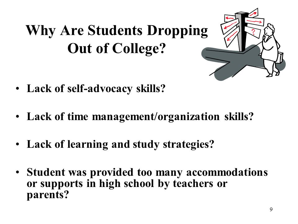 9 Why Are Students Dropping Out of College? Lack of self-advocacy skills? Lack of time management/organization skills? Lack of learning and study stra